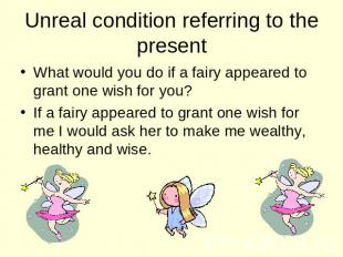 Unreal condition referring to the present What would you do if a fairy appeared