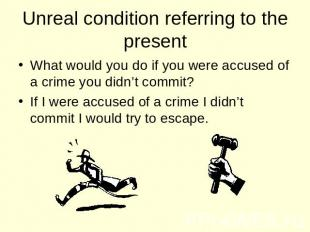 Unreal condition referring to the present What would you do if you were accused