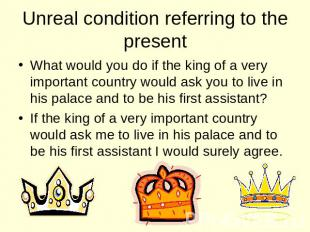 Unreal condition referring to the present What would you do if the king of a ver