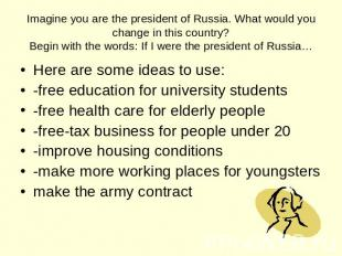 Imagine you are the president of Russia. What would you change in this country?B