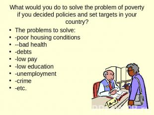 What would you do to solve the problem of poverty if you decided policies and se