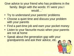 Give advice to your friend who has problems in the family. Begin with the words:
