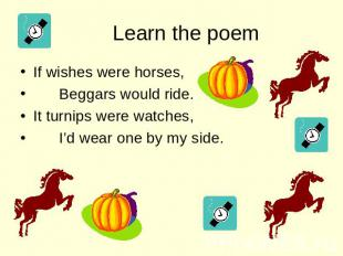 Learn the poem If wishes were horses, Beggars would ride. It turnips were watche