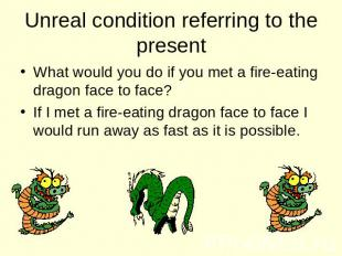 Unreal condition referring to the present What would you do if you met a fire-ea