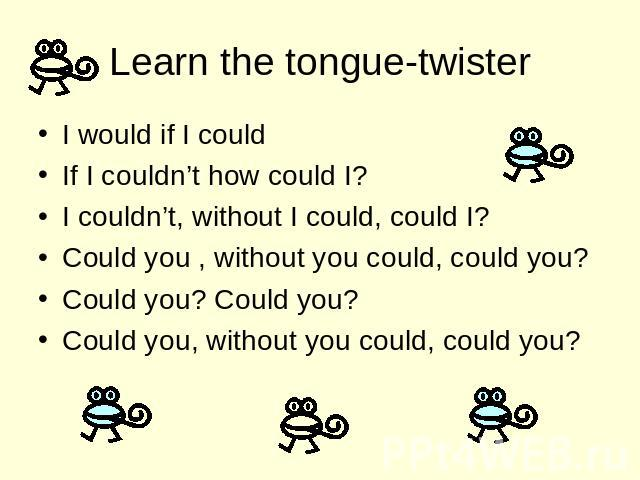 Learn the tongue-twister I would if I could If I couldn't how could I? I couldn't, without I could, could I? Could you , without you could, could you? Could you? Could you? Could you, without you could, could you?