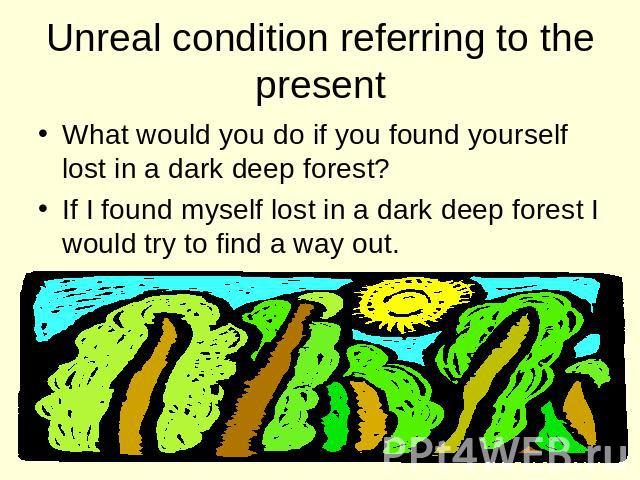 Unreal condition referring to the present What would you do if you found yourself lost in a dark deep forest? If I found myself lost in a dark deep forest I would try to find a way out.