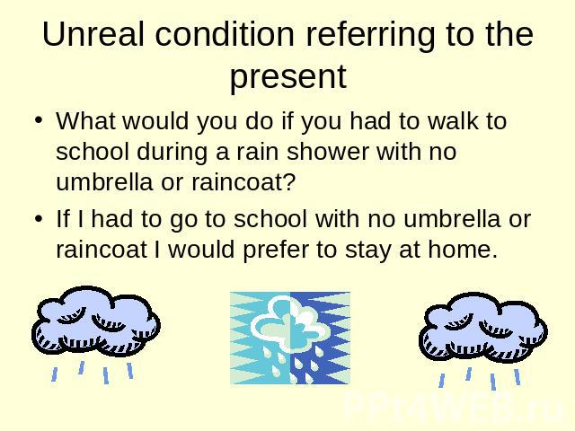Unreal condition referring to the present What would you do if you had to walk to school during a rain shower with no umbrella or raincoat? If I had to go to school with no umbrella or raincoat I would prefer to stay at home.