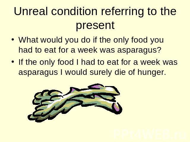 Unreal condition referring to the present What would you do if the only food you had to eat for a week was asparagus? If the only food I had to eat for a week was asparagus I would surely die of hunger.