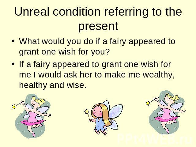 Unreal condition referring to the present What would you do if a fairy appeared to grant one wish for you? If a fairy appeared to grant one wish for me I would ask her to make me wealthy, healthy and wise.