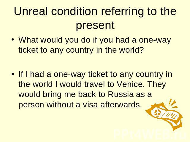 Unreal condition referring to the present What would you do if you had a one-way ticket to any country in the world? If I had a one-way ticket to any country in the world I would travel to Venice. They would bring me back to Russia as a person witho…