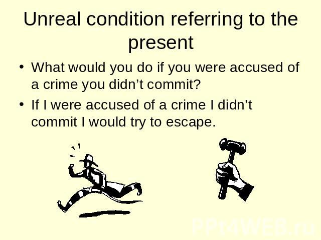 Unreal condition referring to the present What would you do if you were accused of a crime you didn't commit? If I were accused of a crime I didn't commit I would try to escape.