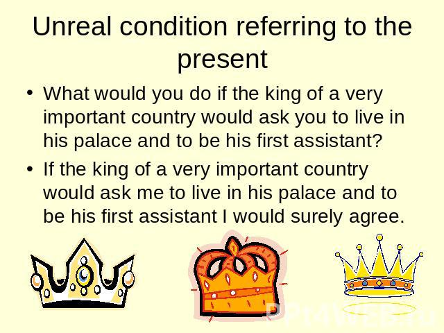 Unreal condition referring to the present What would you do if the king of a very important country would ask you to live in his palace and to be his first assistant? If the king of a very important country would ask me to live in his palace and to …