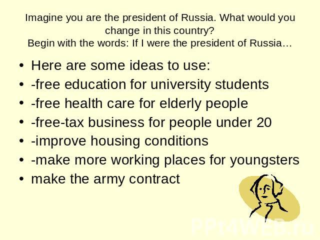 Imagine you are the president of Russia. What would you change in this country?Begin with the words: If I were the president of Russia… Here are some ideas to use: -free education for university students -free health care for elderly people -free-ta…