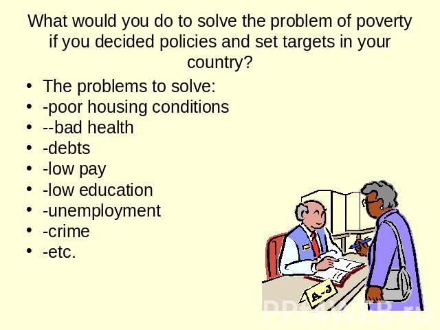 What would you do to solve the problem of poverty if you decided policies and set targets in your country? The problems to solve: -poor housing conditions --bad health -debts -low pay -low education -unemployment -crime -etc.