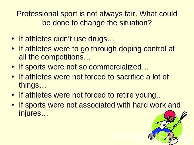 Professional sport is not always fair. What could be done to change the situation? If athletes didn't use drugs… If athletes were to go through doping control at all the competitions… If sports were not so commercialized… If athletes were not forced…