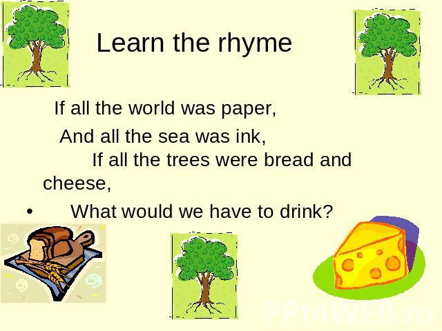 Learn the rhyme If all the world was paper, And all the sea was ink, If all the trees were bread and cheese, What would we have to drink?