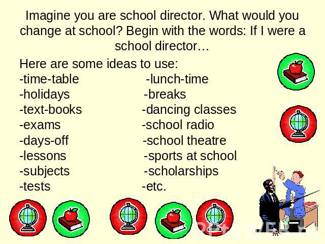 Imagine you are school director. What would you change at school? Begin with the words: If I were a school director… Here are some ideas to use: -time-table -lunch-time -holidays -breaks -text-books -dancing classes -exams -school radio -days-off -s…