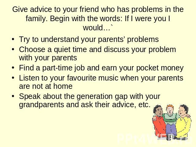 Give advice to your friend who has problems in the family. Begin with the words: If I were you I would… Try to understand your parents' problems Choose a quiet time and discuss your problem with your parents Find a part-time job and earn your pocket…