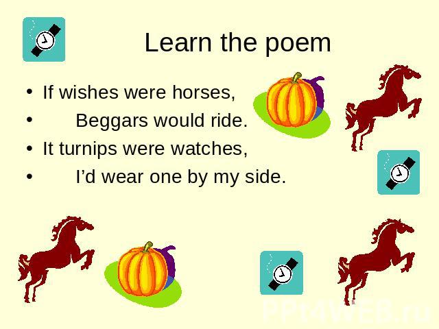 Learn the poem If wishes were horses, Beggars would ride. It turnips were watches, I'd wear one by my side.