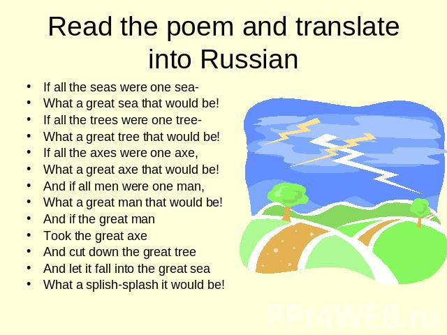 Read the poem and translate into Russian If all the seas were one sea- What a great sea that would be! If all the trees were one tree- What a great tree that would be! If all the axes were one axe, What a great axe that would be! And if all men were…