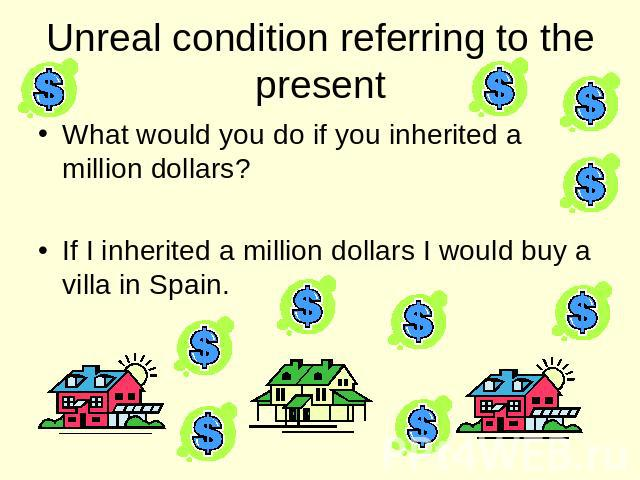 Unreal condition referring to the present What would you do if you inherited a million dollars? If I inherited a million dollars I would buy a villa in Spain.