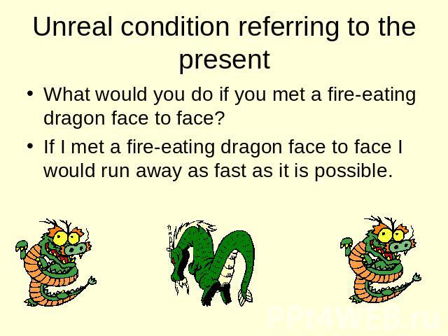 Unreal condition referring to the present What would you do if you met a fire-eating dragon face to face? If I met a fire-eating dragon face to face I would run away as fast as it is possible.