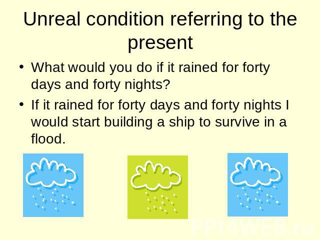 Unreal condition referring to the present What would you do if it rained for forty days and forty nights? If it rained for forty days and forty nights I would start building a ship to survive in a flood.