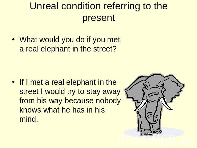 Unreal condition referring to the present What would you do if you met a real elephant in the street? If I met a real elephant in the street I would try to stay away from his way because nobody knows what he has in his mind.