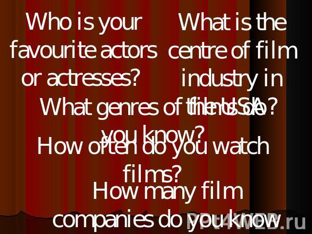 Who is your favourite actors or actresses? What is the centre of film industry in the USA? What genres of films do you know? How often do you watch films? How many film companies do you know in Russia, in the USA?