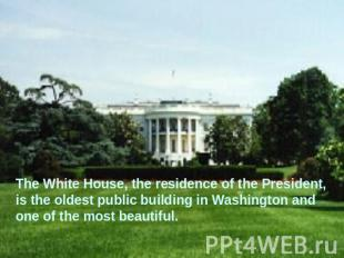The White House, the residence of the President, is the oldest public building i