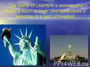 The statue of Liberty is a woman who holds a torch up high. She symbolizes a wel