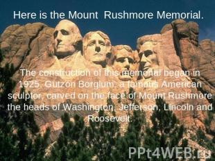 Here is the Mount Rushmore Memorial. The construction of this memorial began in