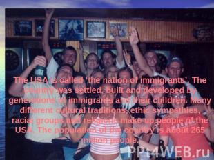 The USA is called 'the nation of immigrants'. The country was settled, built and