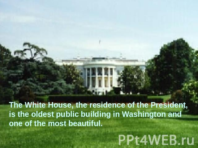 The White House, the residence of the President, is the oldest public building in Washington and one of the most beautiful