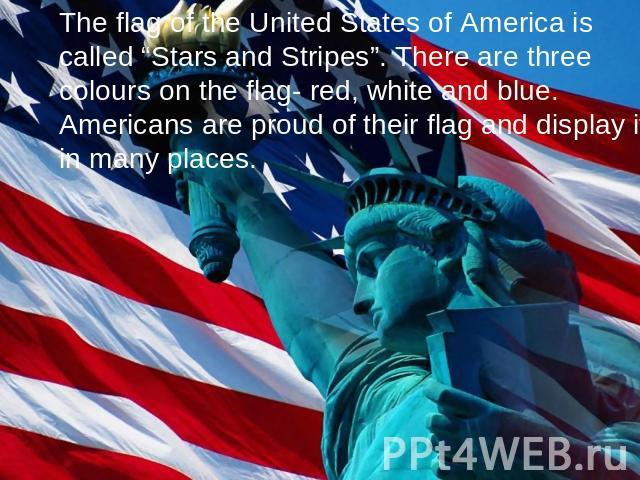 "The flag of the United States of America is called ""Stars and Stripes"". There are three colours on the flag- red, white and blue. Americans are proud of their flag and display it in many places."