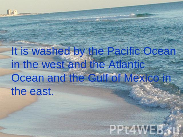 It is washed by the Pacific Ocean in the west and the Atlantic Ocean and the Gulf of Mexico in the east