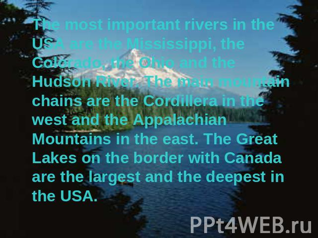 The most important rivers in the USA are the Mississippi, the Colorado, the Ohio and the Hudson River. The main mountain chains are the Cordillera in the west and the Appalachian Mountains in the east. The Great Lakes on the border with Canada are t…