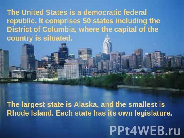 The United States is a democratic federal republic. It comprises 50 states including the District of Columbia, where the capital of the country is situated. The largest state is Alaska, and the smallest is Rhode Island. Each state has its own legislature.