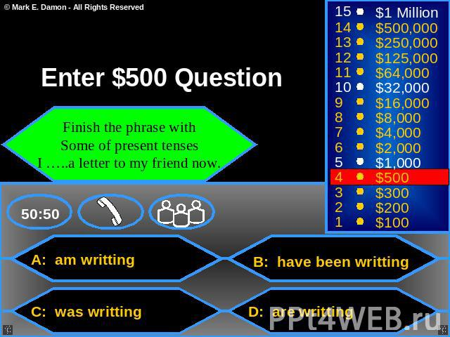 Enter $500 Question Finish the phrase with Some of present tenses I …..a letter to my friend now. A: am writting B: have been writting C: was writting D: are writting