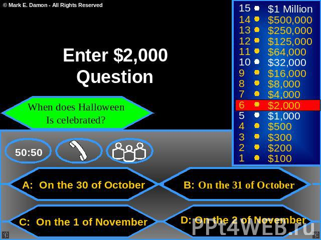 Enter $2,000 Question When does Halloween Is celebrated? A: On the 30 of October B: On the 31 of October C: On the 1 of November D: On the 2 of November
