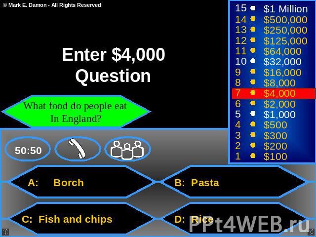 Enter $4,000 Question What food do people eat In England? A: Borch B: Pasta C: Fish and chips D: Rice