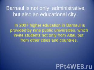 Barnaul is not only administrative, but also an educational city. In 2007 higher