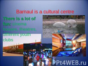 Barnaul is a cultural centre There is a lot of fun: cinema houses, theatres, dif