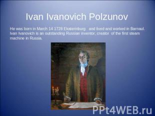 Ivan Ivanovich Polzunov He was born in March 14 1728 Ekaterinburg and lived and