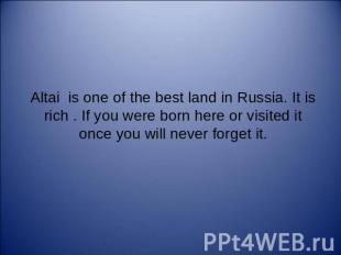 Altai is one of the best land in Russia. It is rich . If you were born here or v