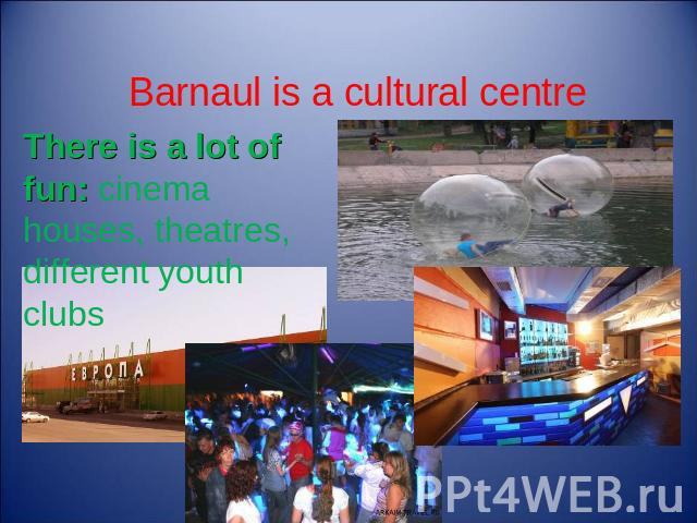 Barnaul is a cultural centre There is a lot of fun: cinema houses, theatres, different youth clubs