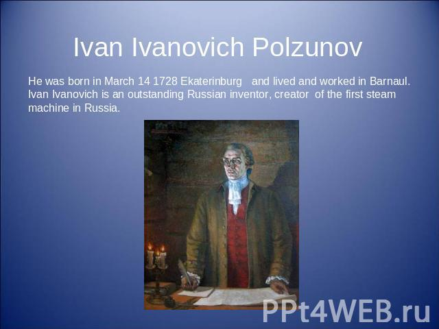 Ivan Ivanovich Polzunov He was born in March 14 1728 Ekaterinburg and lived and worked in Barnaul. Ivan Ivanovich is an outstanding Russian inventor, creator of the first steam machine in Russia.