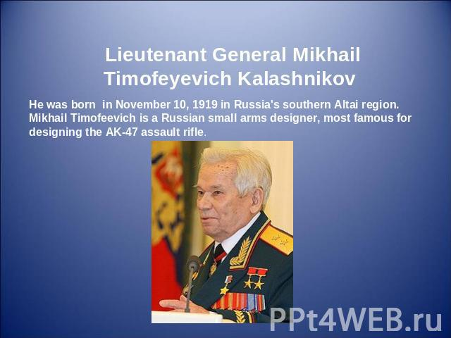 Lieutenant General Mikhail Timofeyevich Kalashnikov He was born in November 10, 1919 in Russia's southern Altai region. Mikhail Timofeevich is a Russian small arms designer, most famous for designing the AK-47 assault rifle.