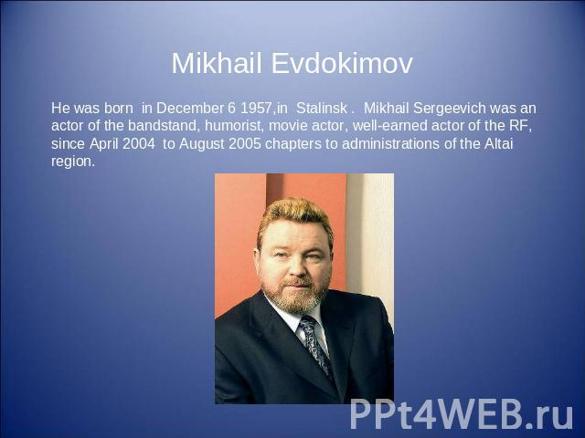 Mikhail Evdokimov He was born in December 6 1957,in Stalinsk . Mikhail Sergeevich was an actor of the bandstand, humorist, movie actor, well-earned actor of the RF, since April 2004 to August 2005 chapters to administrations of the Altai region.