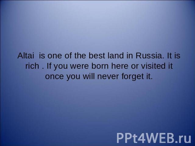 Altai is one of the best land in Russia. It is rich . If you were born here or visited it once you will never forget it.